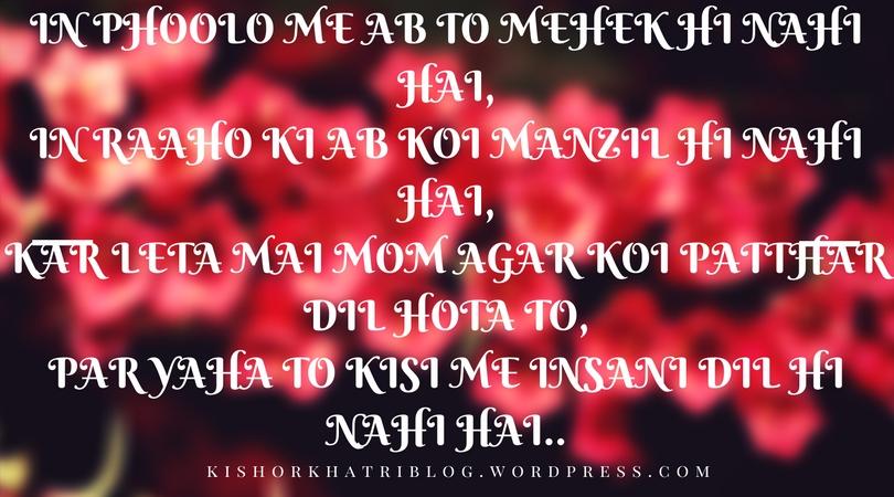 In phoolo me ab to mehek hi nahi hai,In raaho ki ab koi manzil hi nahi hai,Kar leta mai mom agar koi patthar dil hota to,Par yaha to kisi me insani dil hi nahi hai...jpg